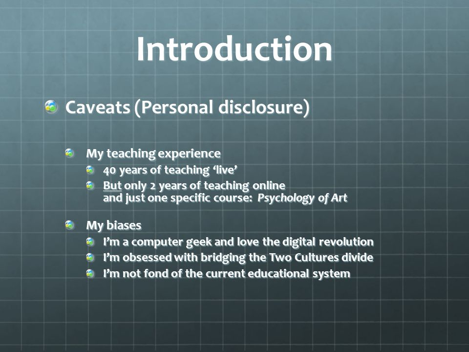 Introduction Caveats (Personal disclosure) My teaching experience 40 years of teaching live But only 2 years of teaching online and just one specific course: Psychology of Art My biases Im a computer geek and love the digital revolution Im obsessed with bridging the Two Cultures divide Im not fond of the current educational system
