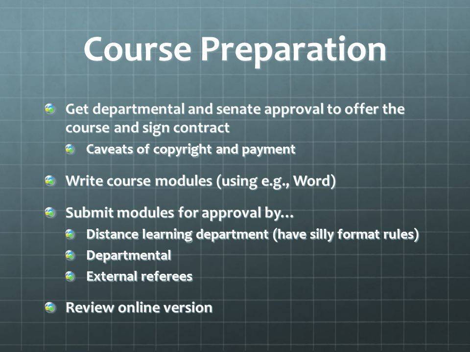 Course Preparation Get departmental and senate approval to offer the course and sign contract Caveats of copyright and payment Write course modules (using e.g., Word) Submit modules for approval by… Distance learning department (have silly format rules) Departmental External referees Review online version
