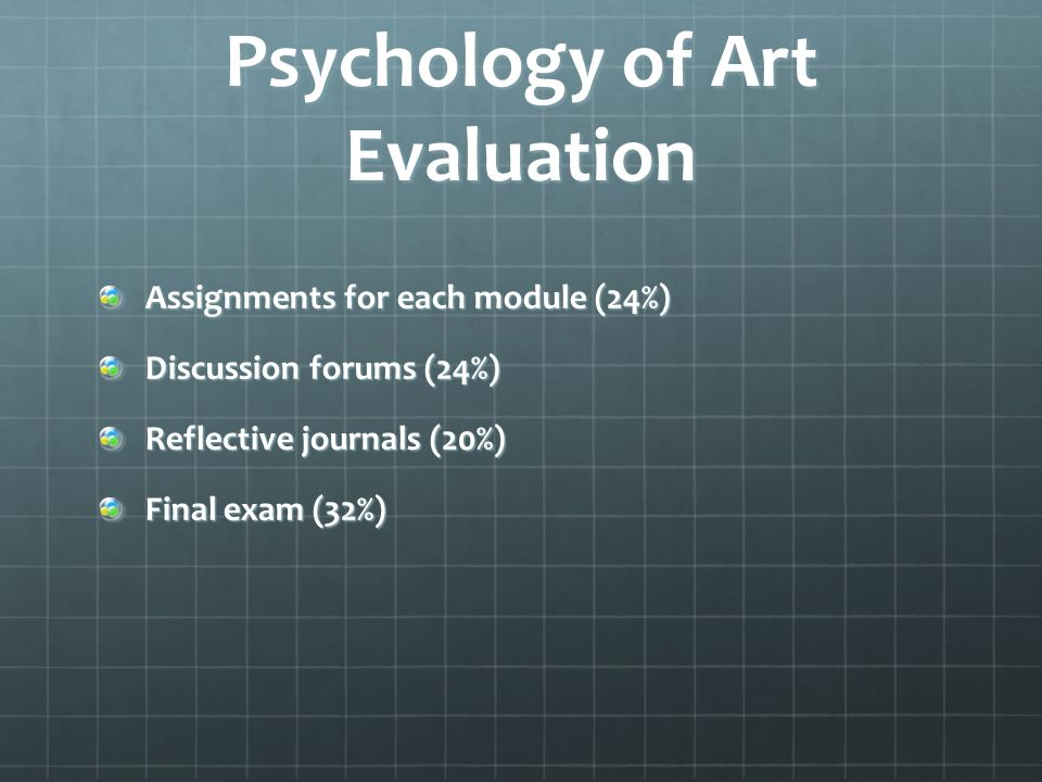 Psychology of Art Evaluation Assignments for each module (24%) Discussion forums (24%) Reflective journals (20%) Final exam (32%)