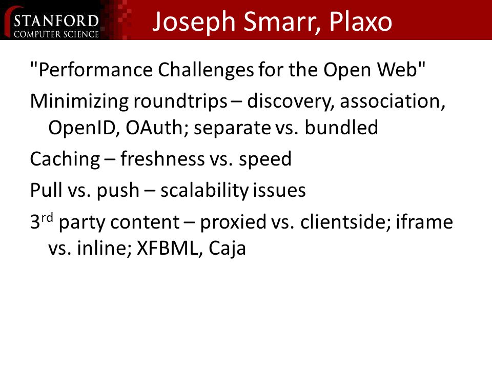 Joseph Smarr, Plaxo Performance Challenges for the Open Web Minimizing roundtrips – discovery, association, OpenID, OAuth; separate vs.
