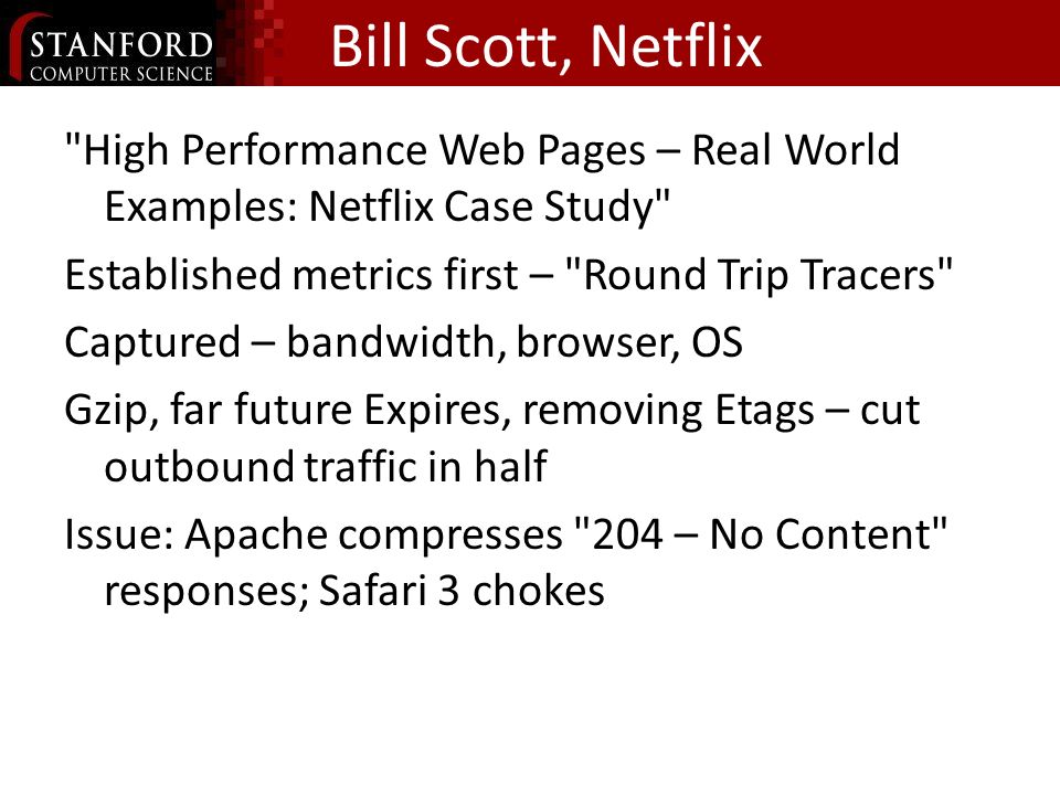 Bill Scott, Netflix High Performance Web Pages – Real World Examples: Netflix Case Study Established metrics first – Round Trip Tracers Captured – bandwidth, browser, OS Gzip, far future Expires, removing Etags – cut outbound traffic in half Issue: Apache compresses 204 – No Content responses; Safari 3 chokes
