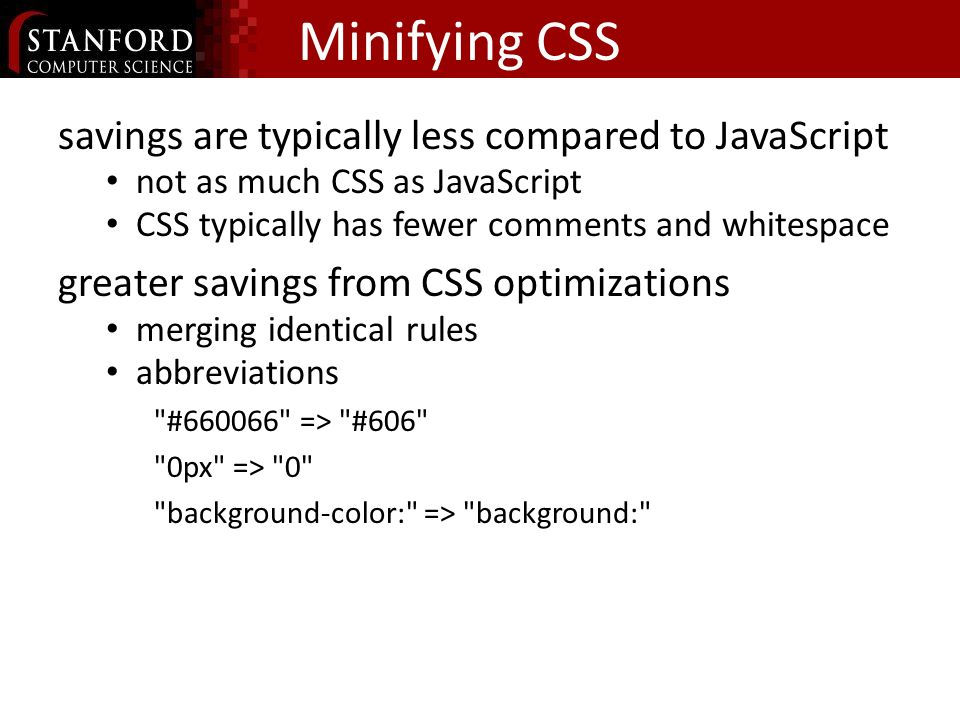Minifying CSS savings are typically less compared to JavaScript not as much CSS as JavaScript CSS typically has fewer comments and whitespace greater savings from CSS optimizations merging identical rules abbreviations # => #606 0px => 0 background-color: => background: