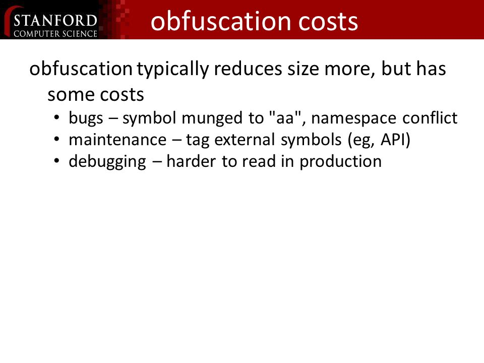 obfuscation costs obfuscation typically reduces size more, but has some costs bugs – symbol munged to aa , namespace conflict maintenance – tag external symbols (eg, API) debugging – harder to read in production