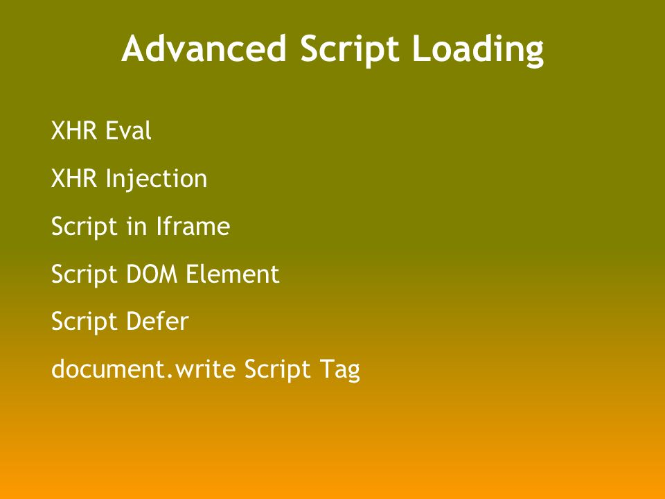 Advanced Script Loading XHR Eval XHR Injection Script in Iframe Script DOM Element Script Defer document.write Script Tag