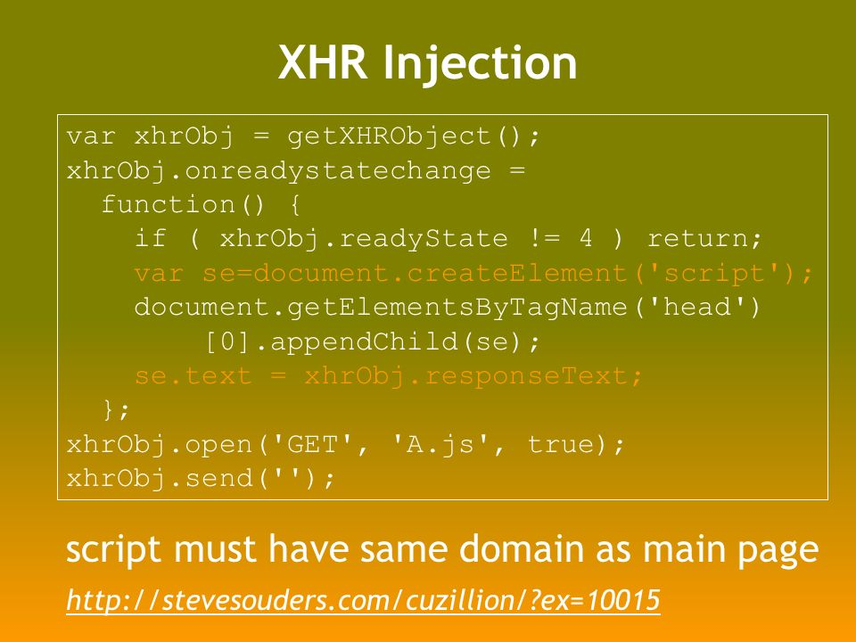 XHR Injection var xhrObj = getXHRObject(); xhrObj.onreadystatechange = function() { if ( xhrObj.readyState != 4 ) return; var se=document.createElement( script ); document.getElementsByTagName( head ) [0].appendChild(se); se.text = xhrObj.responseText; }; xhrObj.open( GET , A.js , true); xhrObj.send( ); script must have same domain as main page   ex=10015