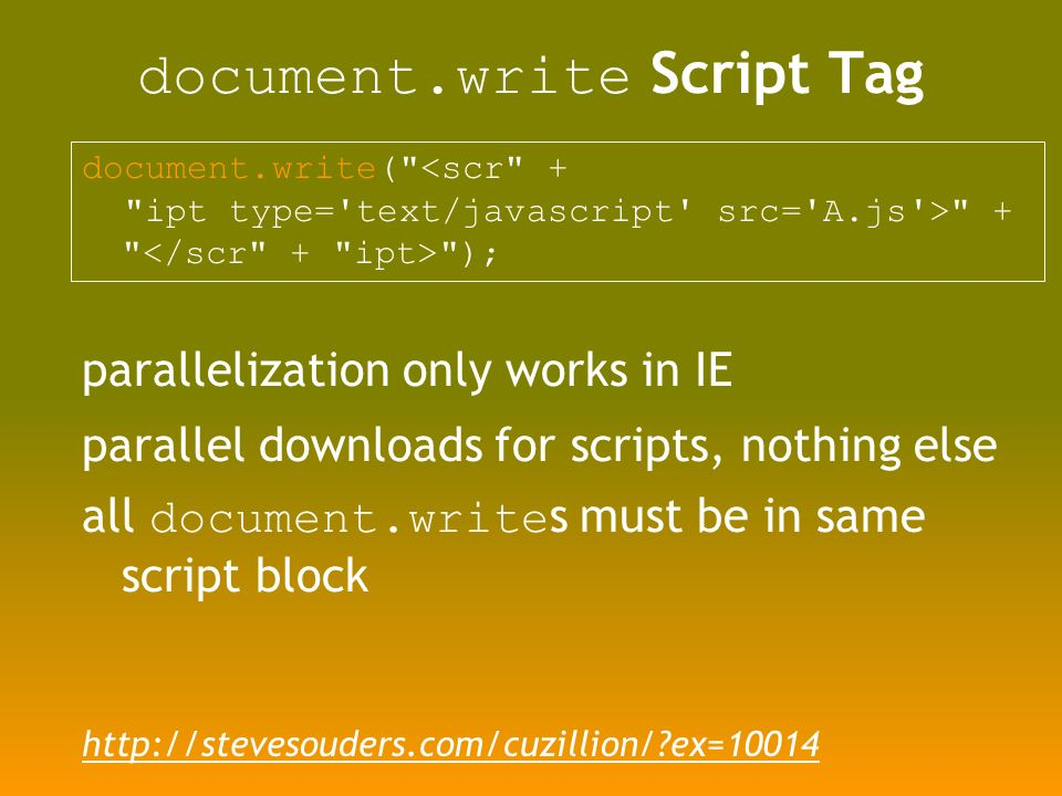 document.write Script Tag document.write( <scr + ipt type= text/javascript src= A.js > + ); parallelization only works in IE parallel downloads for scripts, nothing else all document.write s must be in same script block   ex=10014