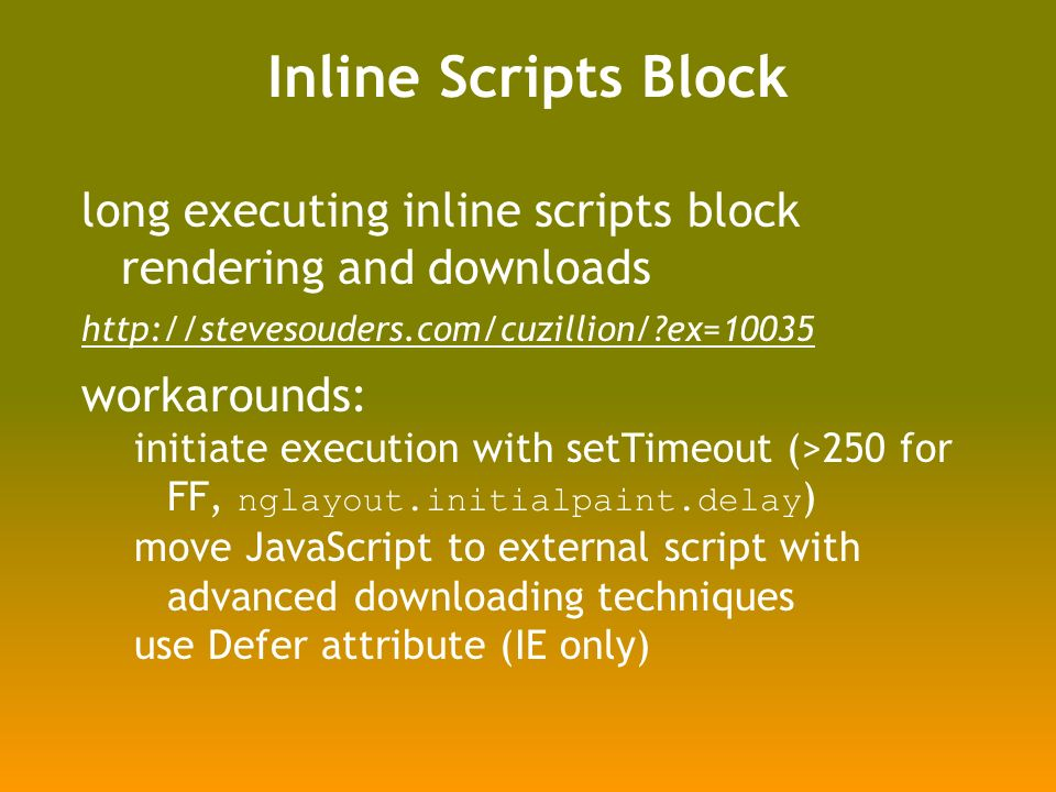 Inline Scripts Block long executing inline scripts block rendering and downloads   ex=10035 workarounds: initiate execution with setTimeout (>250 for FF, nglayout.initialpaint.delay ) move JavaScript to external script with advanced downloading techniques use Defer attribute (IE only)