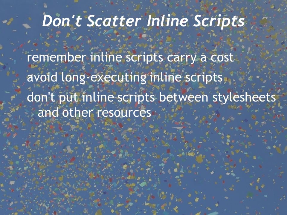 Don t Scatter Inline Scripts remember inline scripts carry a cost avoid long-executing inline scripts don t put inline scripts between stylesheets and other resources