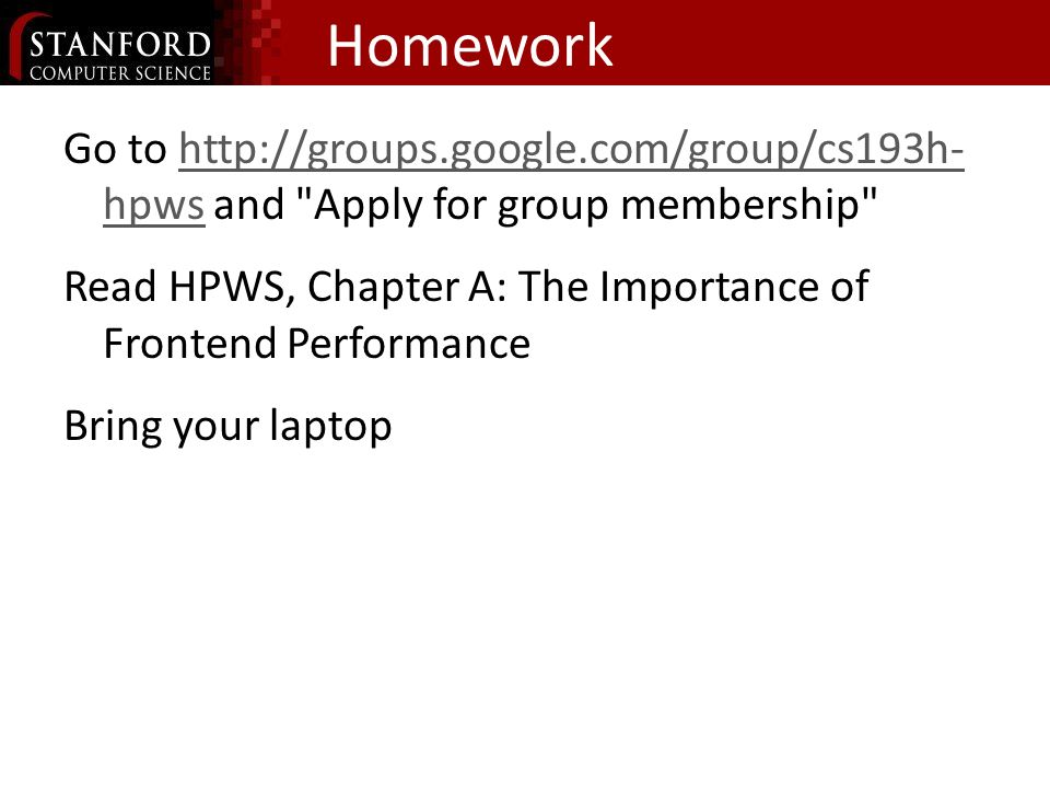 Homework Go to   hpws and Apply for group membership   hpws Read HPWS, Chapter A: The Importance of Frontend Performance Bring your laptop