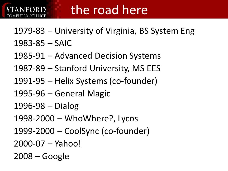 the road here – University of Virginia, BS System Eng – SAIC – Advanced Decision Systems – Stanford University, MS EES – Helix Systems (co-founder) – General Magic – Dialog – WhoWhere , Lycos – CoolSync (co-founder) – Yahoo.