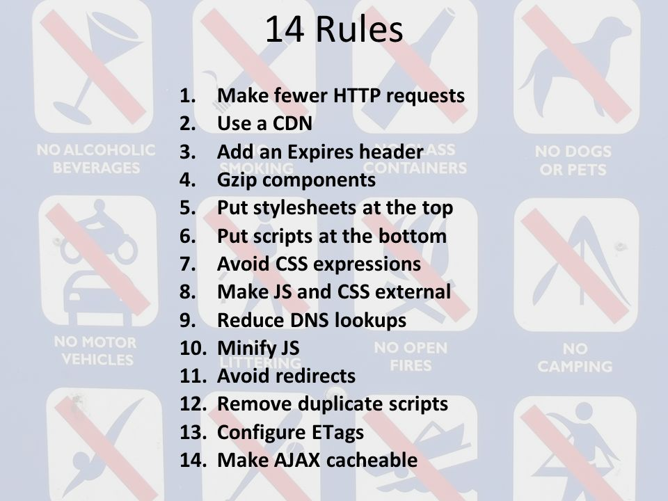 14 Rules 1.Make fewer HTTP requests 2.Use a CDN 3.Add an Expires header 4.Gzip components 5.Put stylesheets at the top 6.Put scripts at the bottom 7.Avoid CSS expressions 8.Make JS and CSS external 9.Reduce DNS lookups 10.Minify JS 11.Avoid redirects 12.Remove duplicate scripts 13.Configure ETags 14.Make AJAX cacheable