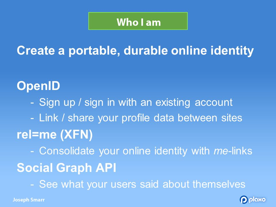 Create a portable, durable online identity OpenID Sign up / sign in with an existing account Link / share your profile data between sites rel=me (XFN) Consolidate your online identity with me-links Social Graph API See what your users said about themselves