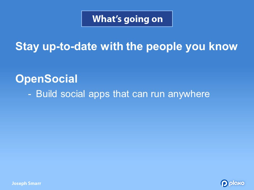 Stay up-to-date with the people you know OpenSocial Build social apps that can run anywhere