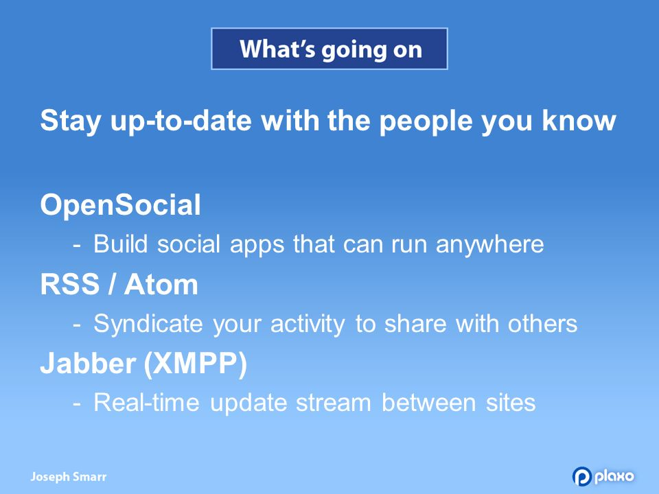 Stay up-to-date with the people you know OpenSocial Build social apps that can run anywhere RSS / Atom Syndicate your activity to share with others Jabber (XMPP) Real-time update stream between sites