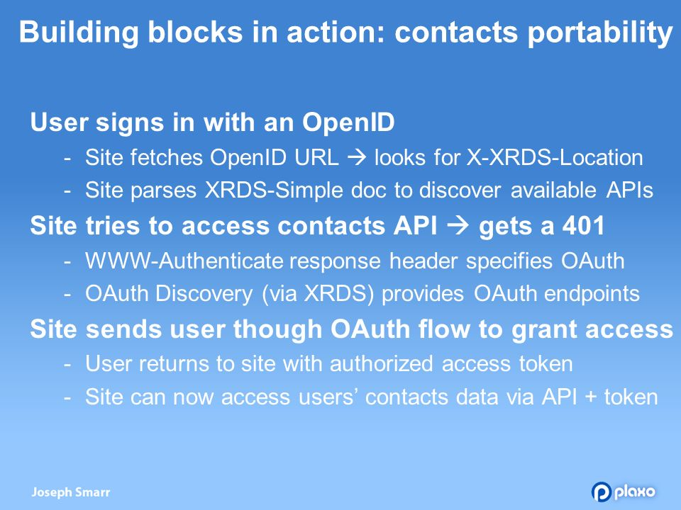 Building blocks in action: contacts portability User signs in with an OpenID - Site fetches OpenID URL looks for X-XRDS-Location - Site parses XRDS-Simple doc to discover available APIs Site tries to access contacts API gets a WWW-Authenticate response header specifies OAuth - OAuth Discovery (via XRDS) provides OAuth endpoints Site sends user though OAuth flow to grant access - User returns to site with authorized access token - Site can now access users contacts data via API + token