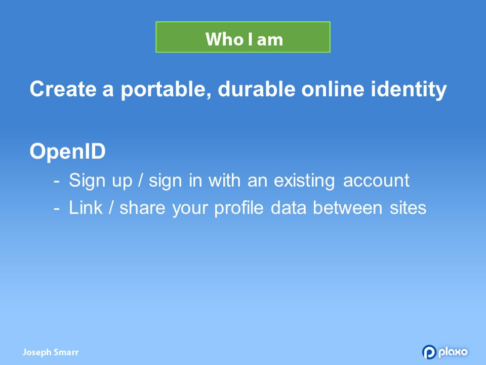 Create a portable, durable online identity OpenID Sign up / sign in with an existing account Link / share your profile data between sites