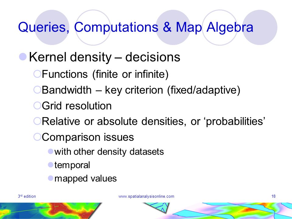 3 rd editionwww.spatialanalysisonline.com18 Queries, Computations & Map Algebra Kernel density – decisions Functions (finite or infinite) Bandwidth – key criterion (fixed/adaptive) Grid resolution Relative or absolute densities, or probabilities Comparison issues with other density datasets temporal mapped values