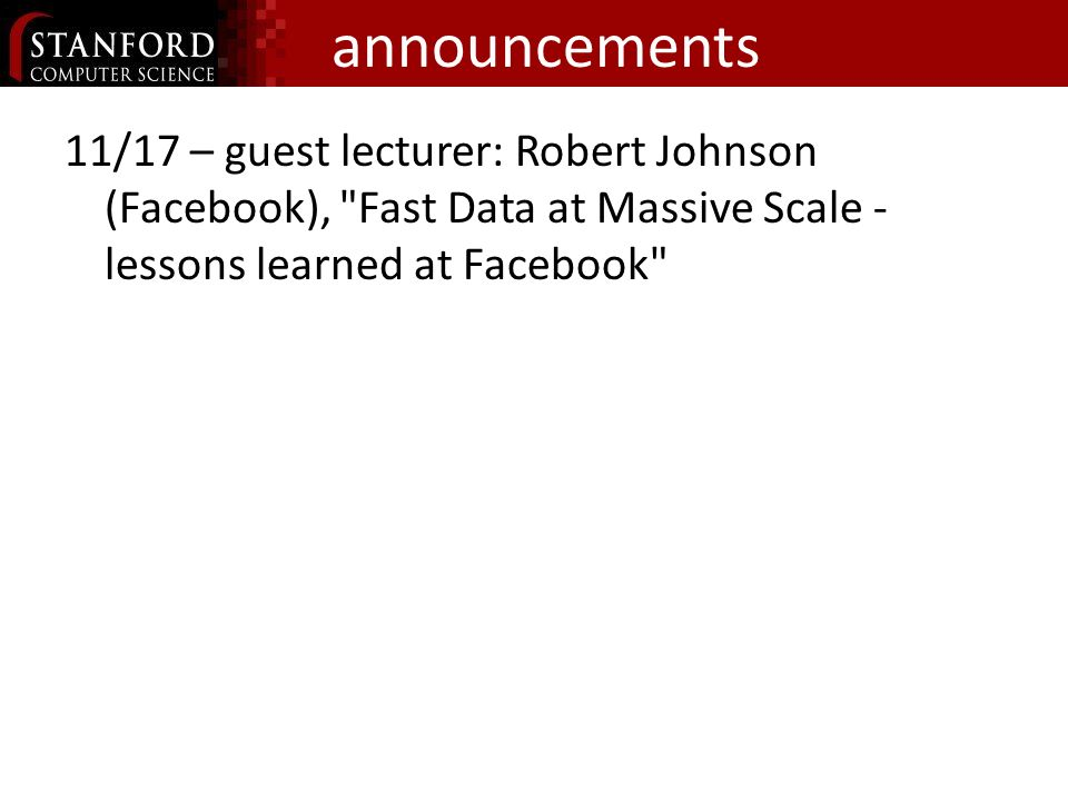 announcements 11/17 – guest lecturer: Robert Johnson (Facebook), Fast Data at Massive Scale - lessons learned at Facebook