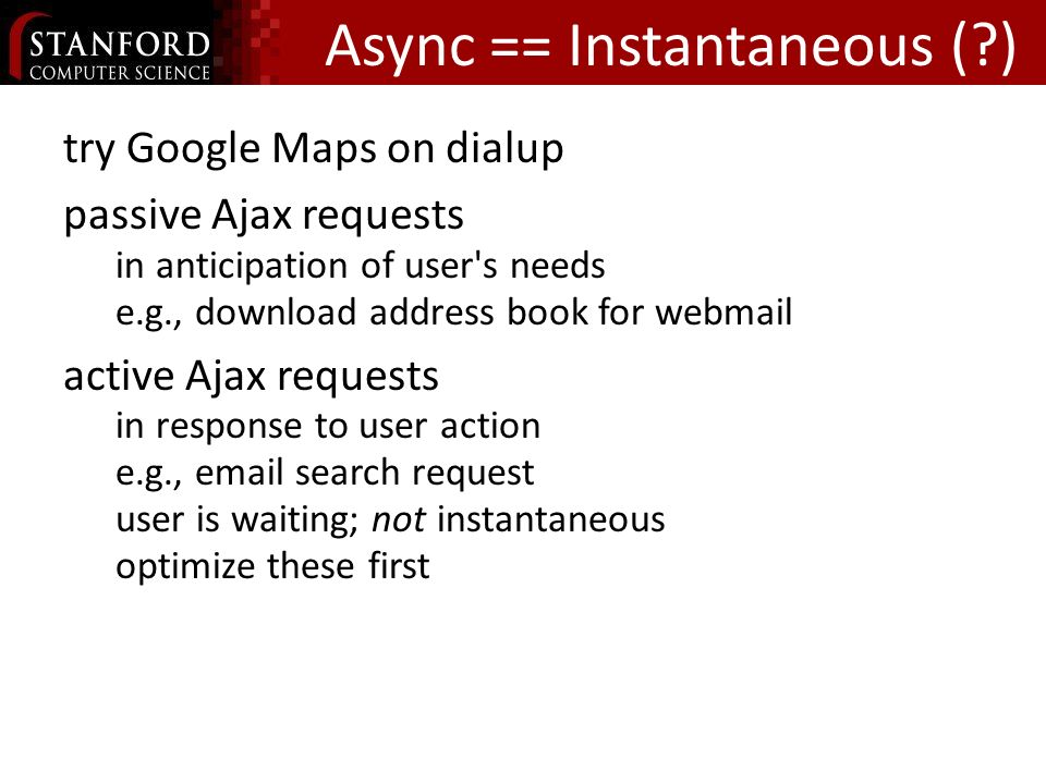 Async == Instantaneous ( ) try Google Maps on dialup passive Ajax requests in anticipation of user s needs e.g., download address book for webmail active Ajax requests in response to user action e.g., email search request user is waiting; not instantaneous optimize these first