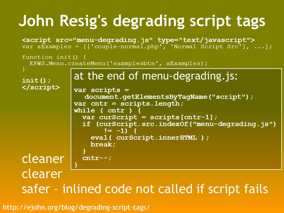 John Resig s degrading script tags var aExamples = [[ couple-normal.php , Normal Script Src ],...]; function init() { EFWS.Menu.createMenu( examplesbtn , aExamples); } init(); cleaner clearer safer – inlined code not called if script fails at the end of menu-degrading.js: var scripts = document.getElementsByTagName( script ); var cntr = scripts.length; while ( cntr ) { var curScript = scripts[cntr-1]; if (curScript.src.indexOf( menu-degrading.js ) != -1) { eval( curScript.innerHTML ); break; } cntr--; }