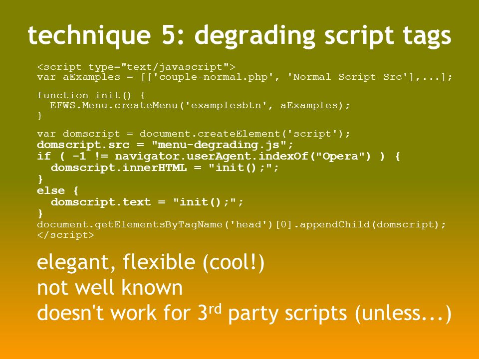 technique 5: degrading script tags var aExamples = [[ couple-normal.php , Normal Script Src ],...]; function init() { EFWS.Menu.createMenu( examplesbtn , aExamples); } var domscript = document.createElement( script ); domscript.src = menu-degrading.js ; if ( -1 != navigator.userAgent.indexOf( Opera ) ) { domscript.innerHTML = init(); ; } else { domscript.text = init(); ; } document.getElementsByTagName( head )[0].appendChild(domscript); elegant, flexible (cool!) not well known doesn t work for 3 rd party scripts (unless...)