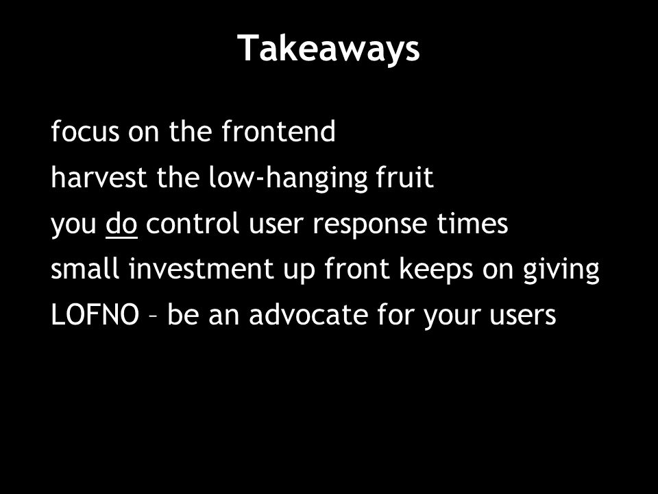 Takeaways focus on the frontend harvest the low-hanging fruit you do control user response times small investment up front keeps on giving LOFNO – be an advocate for your users