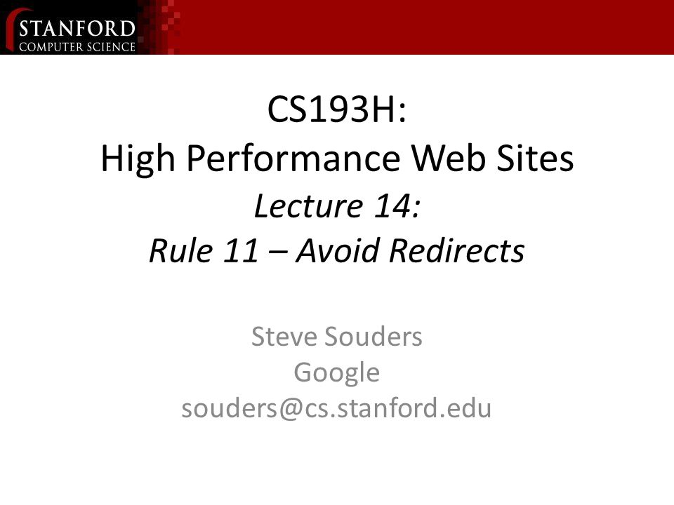 CS193H: High Performance Web Sites Lecture 14: Rule 11 – Avoid Redirects Steve Souders Google