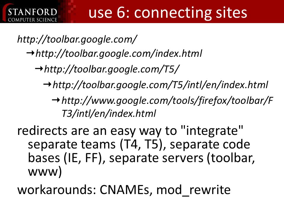 use 6: connecting sites T3/intl/en/index.html redirects are an easy way to integrate separate teams (T4, T5), separate code bases (IE, FF), separate servers (toolbar, www) workarounds: CNAMEs, mod_rewrite