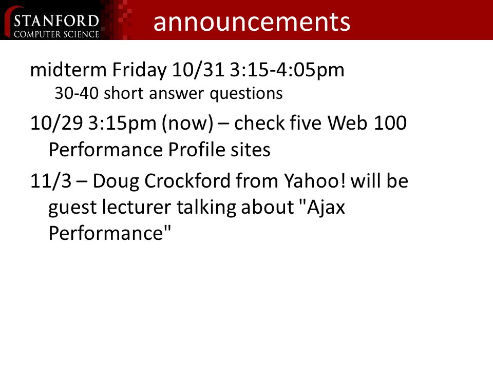 announcements midterm Friday 10/31 3:15-4:05pm short answer questions 10/29 3:15pm (now) – check five Web 100 Performance Profile sites 11/3 – Doug Crockford from Yahoo.