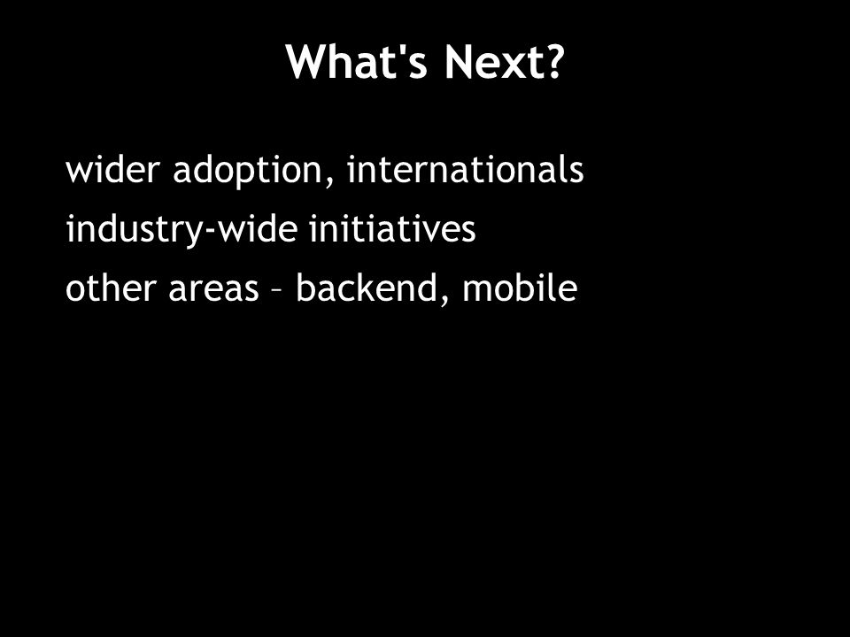 What s Next wider adoption, internationals industry-wide initiatives other areas – backend, mobile