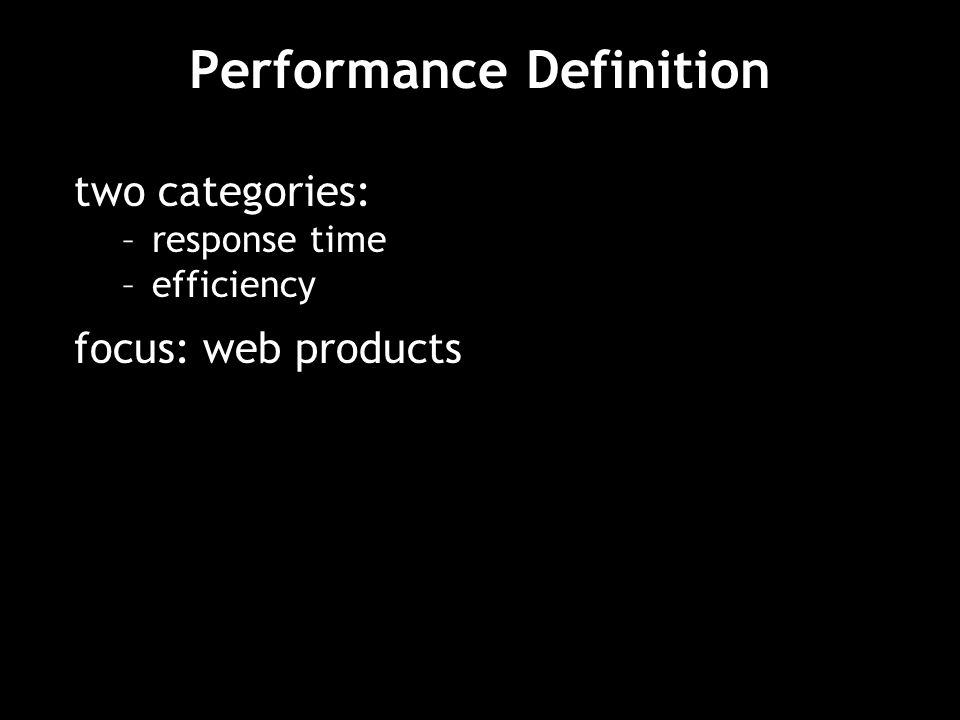 Performance Definition two categories: –response time –efficiency focus: web products