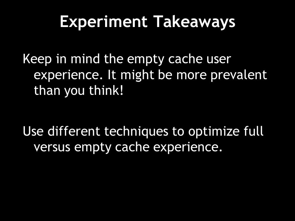 Experiment Takeaways Keep in mind the empty cache user experience.