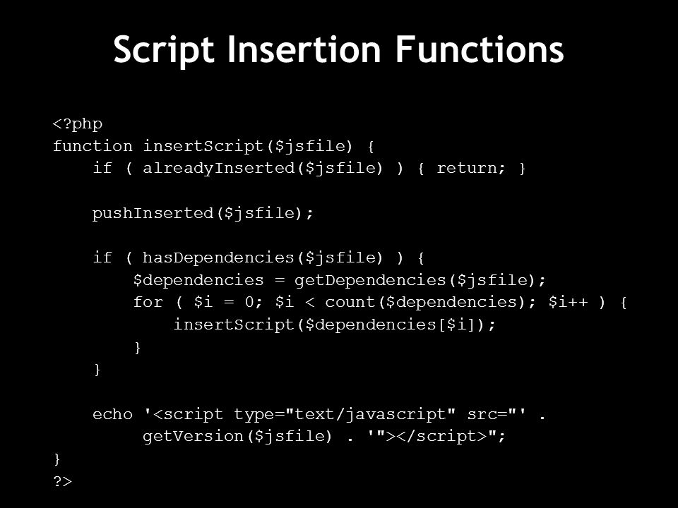Script Insertion Functions < php function insertScript($jsfile) { if ( alreadyInserted($jsfile) ) { return; } pushInserted($jsfile); if ( hasDependencies($jsfile) ) { $dependencies = getDependencies($jsfile); for ( $i = 0; $i < count($dependencies); $i++ ) { insertScript($dependencies[$i]); } echo <script type= text/javascript src= .