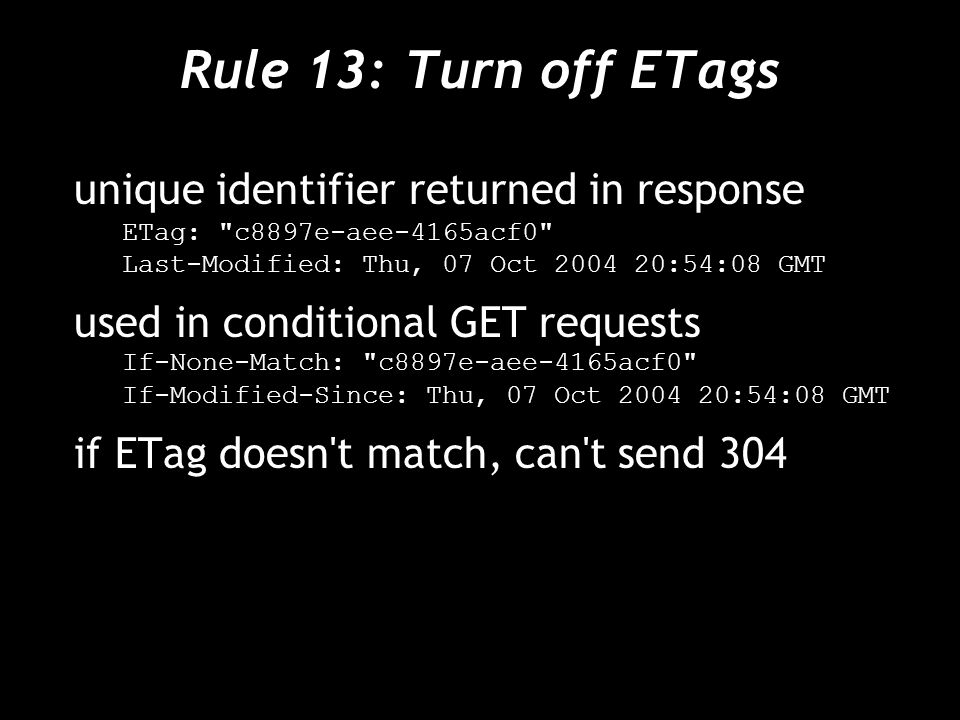 Rule 13: Turn off ETags unique identifier returned in response ETag: c8897e-aee-4165acf0 Last-Modified: Thu, 07 Oct :54:08 GMT used in conditional GET requests If-None-Match: c8897e-aee-4165acf0 If-Modified-Since: Thu, 07 Oct :54:08 GMT if ETag doesn t match, can t send 304
