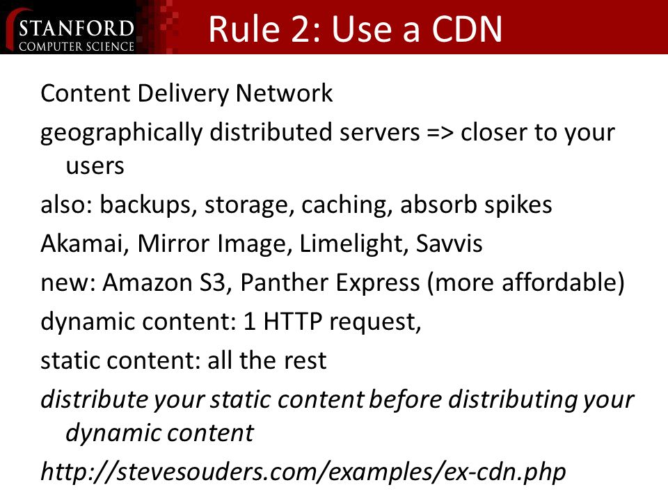 Rule 2: Use a CDN Content Delivery Network geographically distributed servers => closer to your users also: backups, storage, caching, absorb spikes Akamai, Mirror Image, Limelight, Savvis new: Amazon S3, Panther Express (more affordable) dynamic content: 1 HTTP request, static content: all the rest distribute your static content before distributing your dynamic content