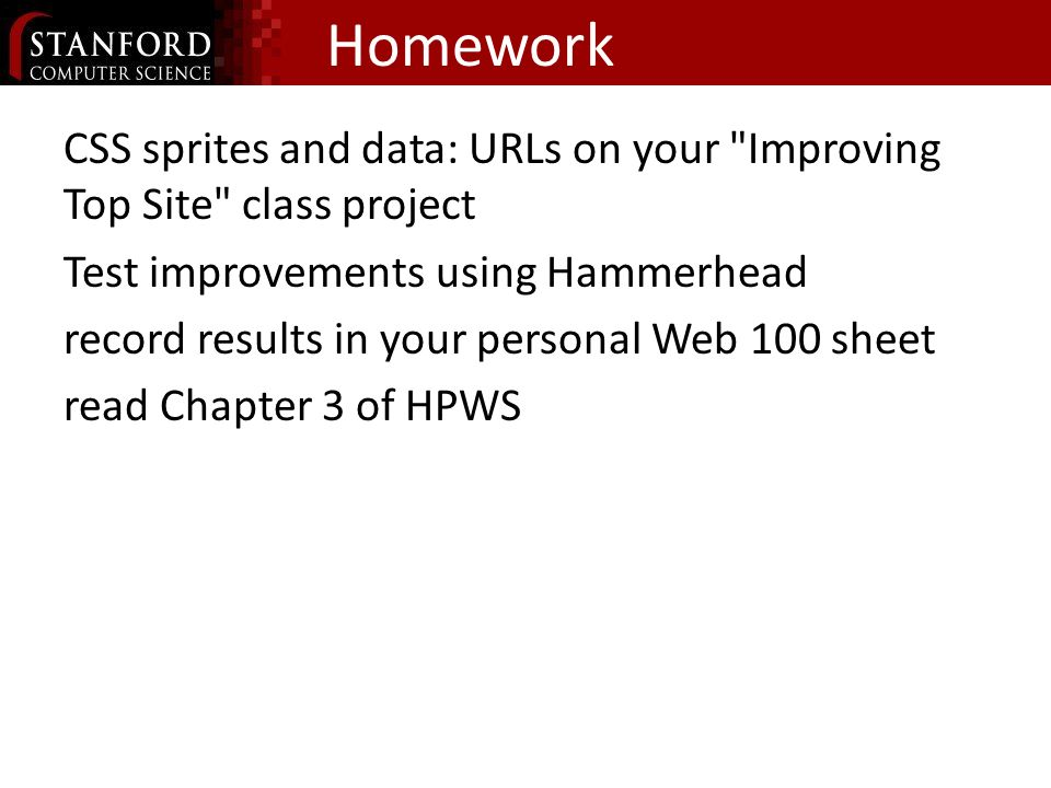 Homework CSS sprites and data: URLs on your Improving Top Site class project Test improvements using Hammerhead record results in your personal Web 100 sheet read Chapter 3 of HPWS