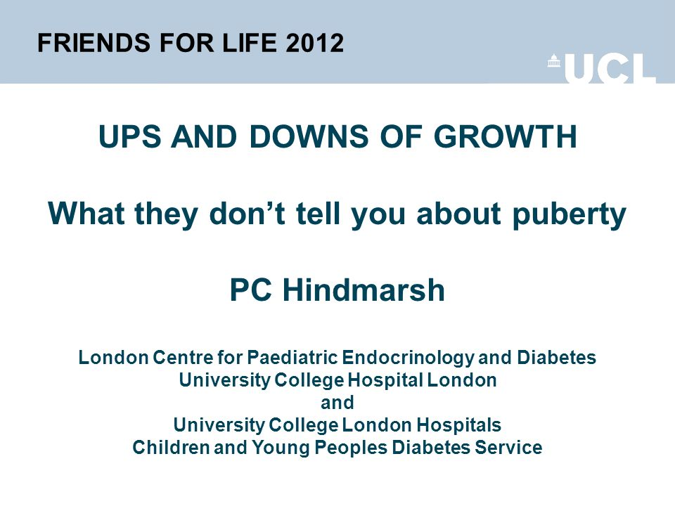 FRIENDS FOR LIFE 2012 UPS AND DOWNS OF GROWTH What they dont tell you about puberty PC Hindmarsh London Centre for Paediatric Endocrinology and Diabetes University College Hospital London and University College London Hospitals Children and Young Peoples Diabetes Service