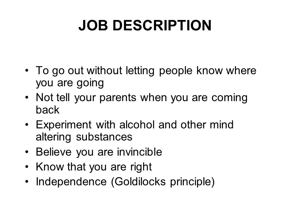 JOB DESCRIPTION To go out without letting people know where you are going Not tell your parents when you are coming back Experiment with alcohol and other mind altering substances Believe you are invincible Know that you are right Independence (Goldilocks principle)