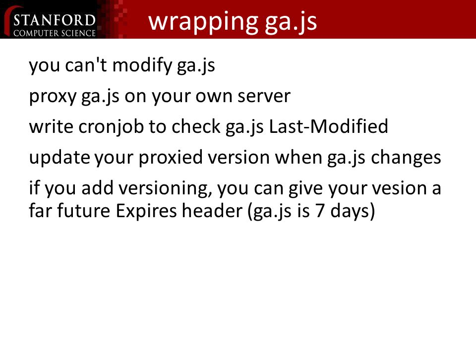 wrapping ga.js you can t modify ga.js proxy ga.js on your own server write cronjob to check ga.js Last-Modified update your proxied version when ga.js changes if you add versioning, you can give your vesion a far future Expires header (ga.js is 7 days)