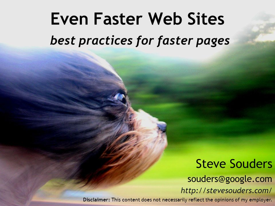 Steve Souders   Even Faster Web Sites best practices for faster pages Disclaimer: This content does not necessarily reflect the opinions of my employer.