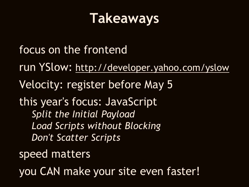 Takeaways focus on the frontend run YSlow:     Velocity: register before May 5 this year s focus: JavaScript Split the Initial Payload Load Scripts without Blocking Don t Scatter Scripts speed matters you CAN make your site even faster!