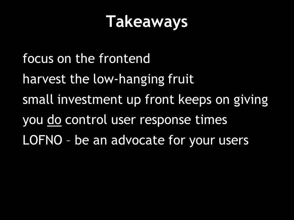 Takeaways focus on the frontend harvest the low-hanging fruit small investment up front keeps on giving you do control user response times LOFNO – be an advocate for your users