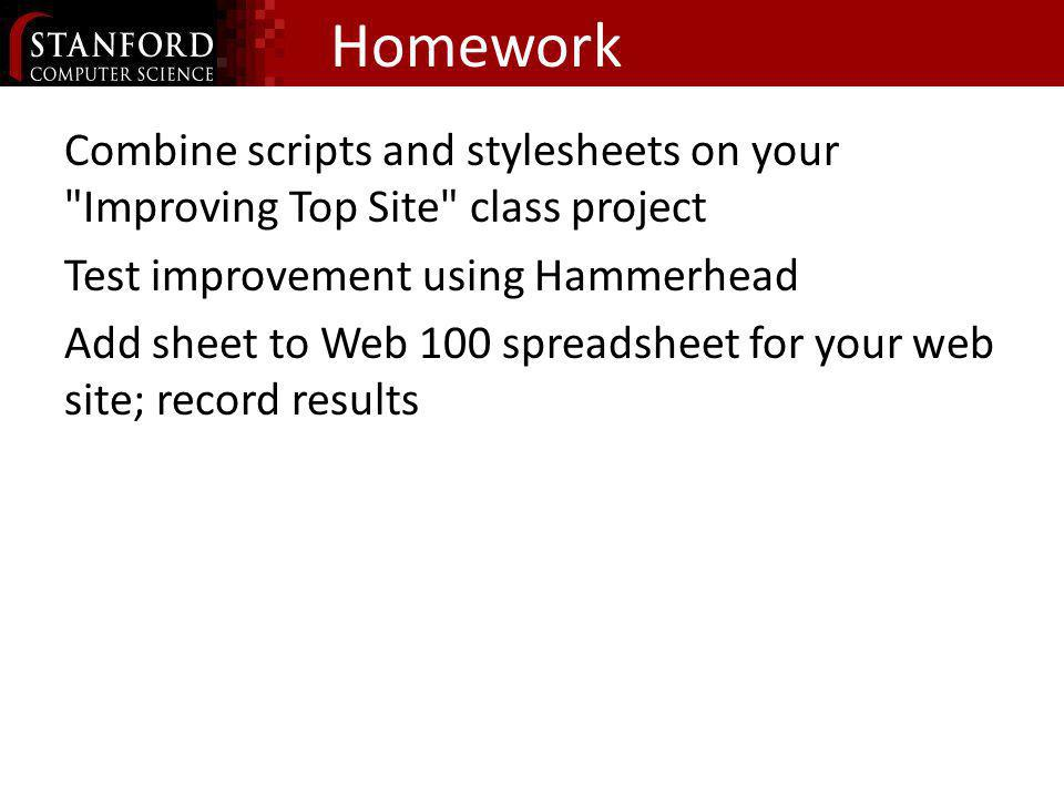 Homework Combine scripts and stylesheets on your Improving Top Site class project Test improvement using Hammerhead Add sheet to Web 100 spreadsheet for your web site; record results