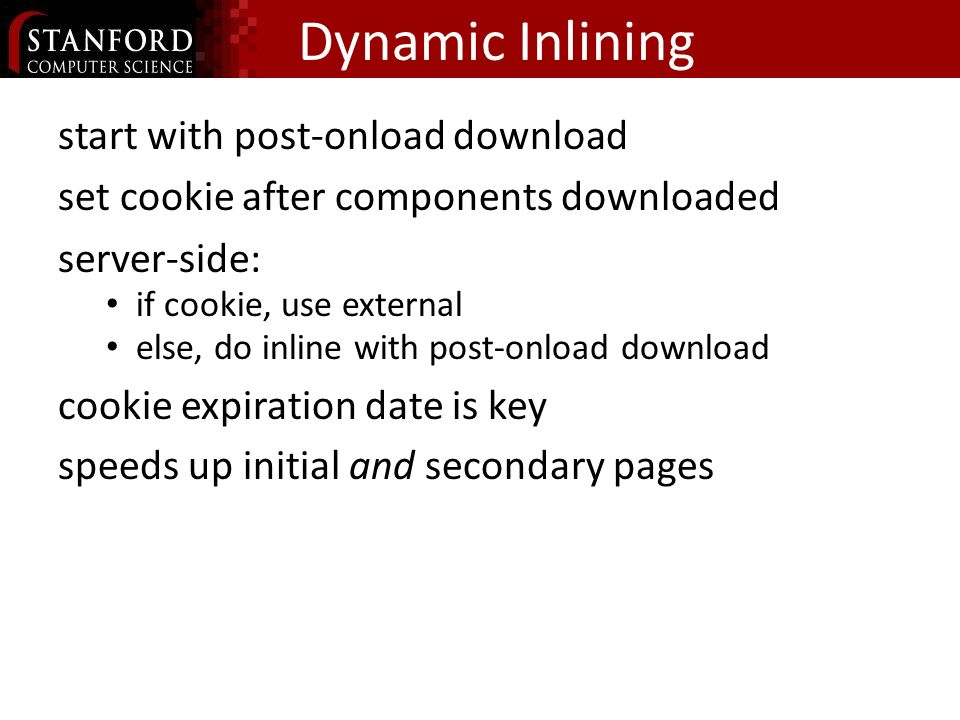 Dynamic Inlining start with post-onload download set cookie after components downloaded server-side: if cookie, use external else, do inline with post-onload download cookie expiration date is key speeds up initial and secondary pages
