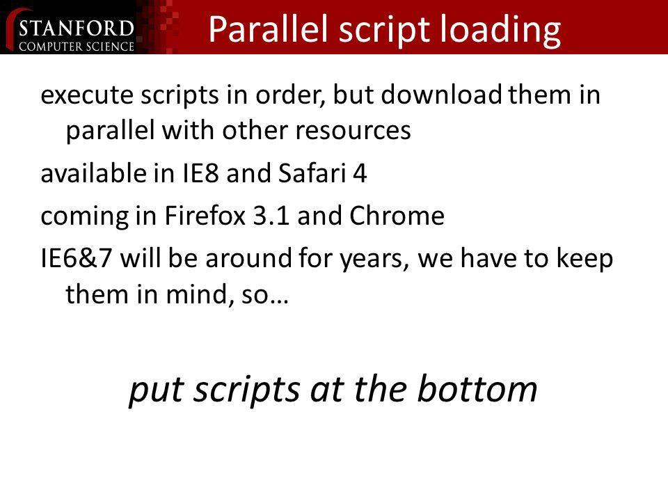 Parallel script loading execute scripts in order, but download them in parallel with other resources available in IE8 and Safari 4 coming in Firefox 3.1 and Chrome IE6&7 will be around for years, we have to keep them in mind, so… put scripts at the bottom