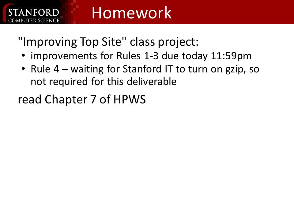 Homework Improving Top Site class project: improvements for Rules 1-3 due today 11:59pm Rule 4 – waiting for Stanford IT to turn on gzip, so not required for this deliverable read Chapter 7 of HPWS