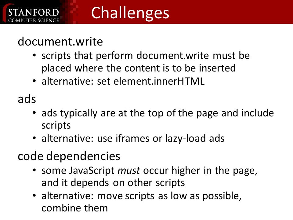 Challenges document.write scripts that perform document.write must be placed where the content is to be inserted alternative: set element.innerHTML ads ads typically are at the top of the page and include scripts alternative: use iframes or lazy-load ads code dependencies some JavaScript must occur higher in the page, and it depends on other scripts alternative: move scripts as low as possible, combine them
