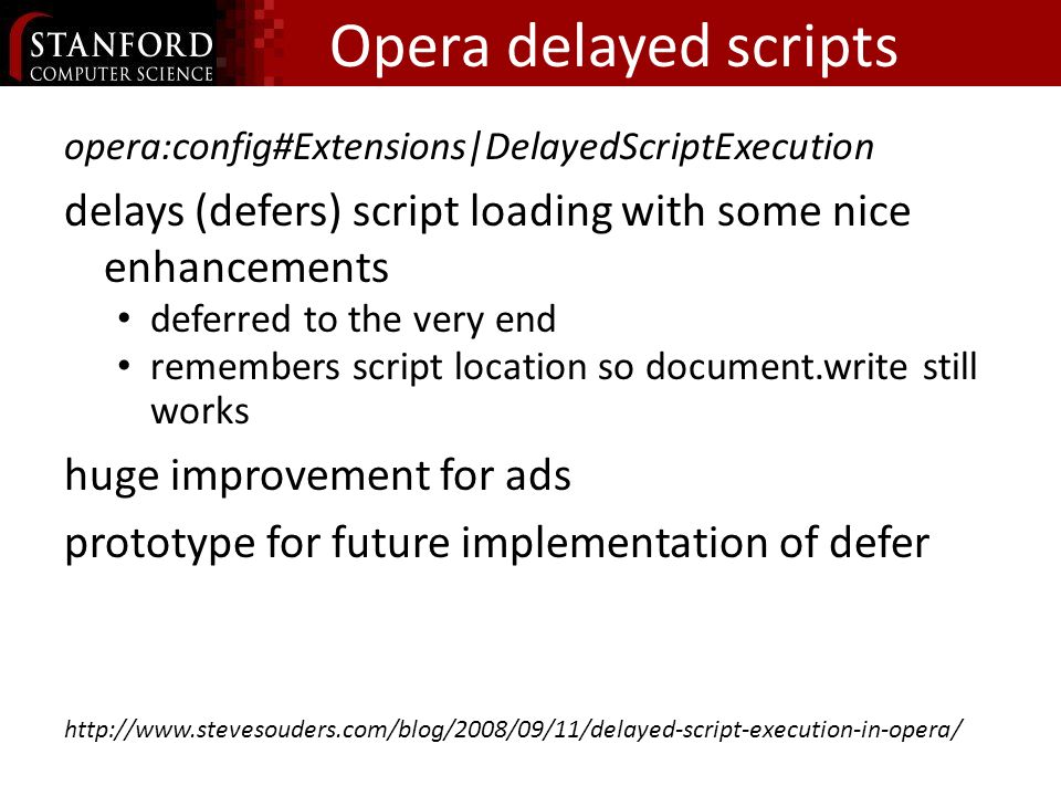 Opera delayed scripts opera:config#Extensions|DelayedScriptExecution delays (defers) script loading with some nice enhancements deferred to the very end remembers script location so document.write still works huge improvement for ads prototype for future implementation of defer