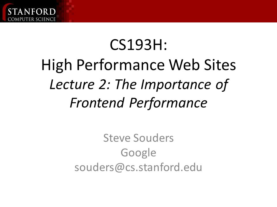 CS193H: High Performance Web Sites Lecture 2: The Importance of Frontend Performance Steve Souders Google