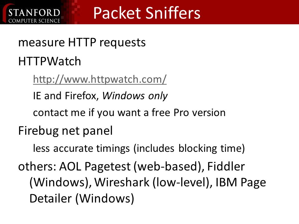 Packet Sniffers measure HTTP requests HTTPWatch   IE and Firefox, Windows only contact me if you want a free Pro version Firebug net panel less accurate timings (includes blocking time) others: AOL Pagetest (web-based), Fiddler (Windows), Wireshark (low-level), IBM Page Detailer (Windows)